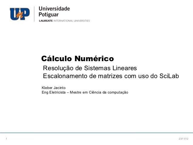 Cálculo Numérico    Resolução de Sistemas Lineares    Escalonamento de matrizes com uso do SciLab    Kleber Jacinto    Eng...