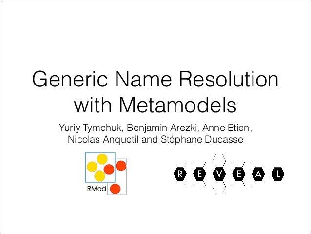 Generic Name Resolution with Metamodels Yuriy Tymchuk, Benjamin Arezki, Anne Etien, Nicolas Anquetil and Stéphane Ducasse