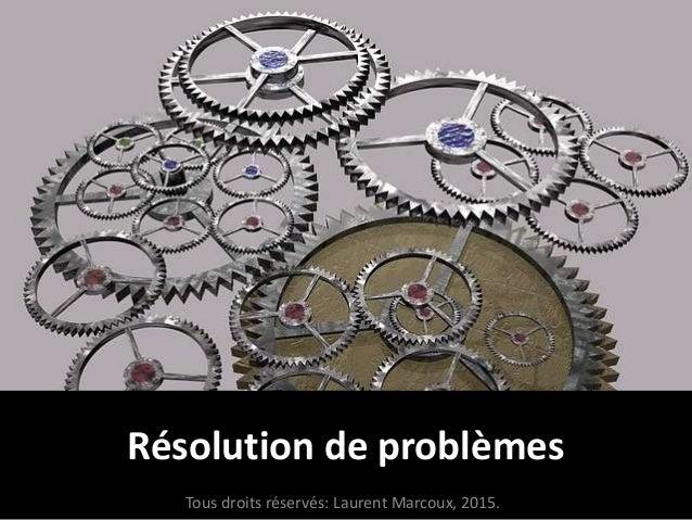 Résolution de problèmes Tous droits réservés: Laurent Marcoux, 2015.