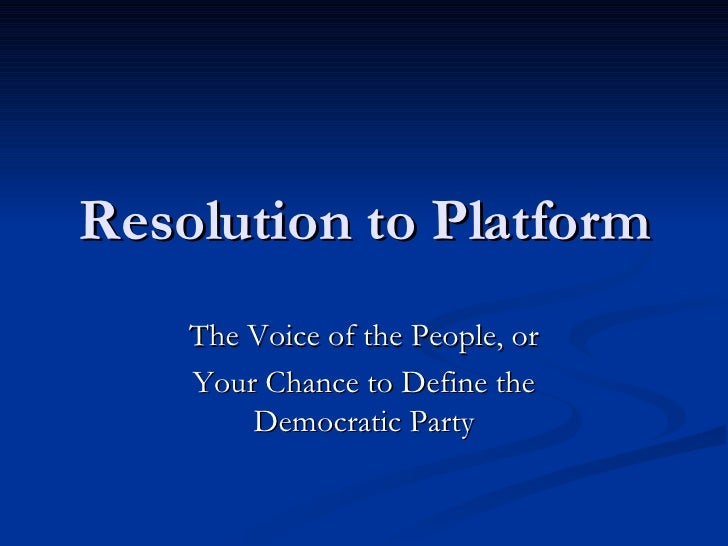 Resolution to Platform The Voice of the People, or Your Chance to Define the Democratic Party