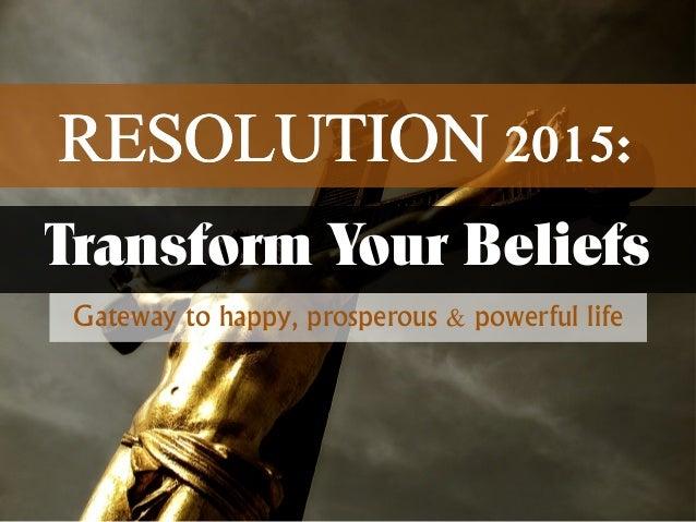 RRREEESSSOOOLLLUUUTTTIIIOOONNN 222000111555:::  Transform Your Beliefs  Gateway to happy, prosperous & powerful life
