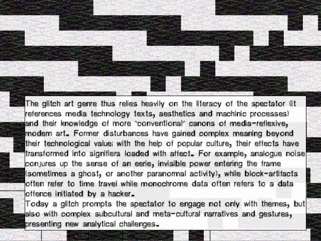 The glitch art genre thus relies heavily on the literacy of the spectator (it references media technology texts, aesthetic...