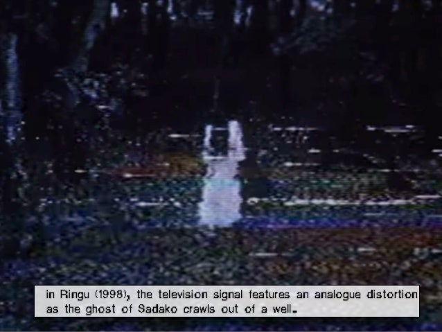 in Ringu (1998), the television signal features an analogue distortion as the ghost of Sadako crawls out of a well.