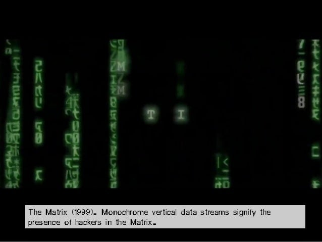 The Matrix (1999). Monochrome vertical data streams signify the presence of hackers in the Matrix.