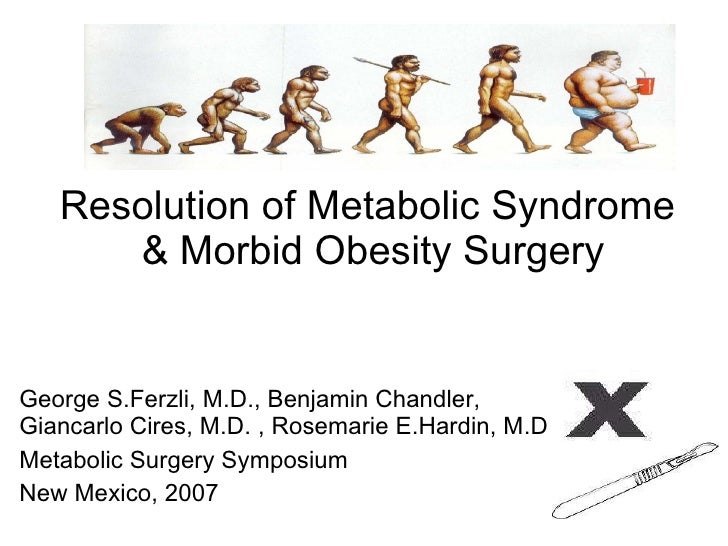 Resolution of Metabolic Syndrome  & Morbid Obesity Surgery George S.Ferzli, M.D., Benjamin Chandler, Giancarlo Cires, M.D....