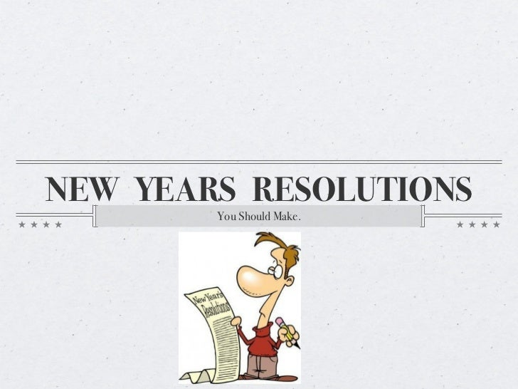 NEW YEARS RESOLUTIONS        You Should Make.