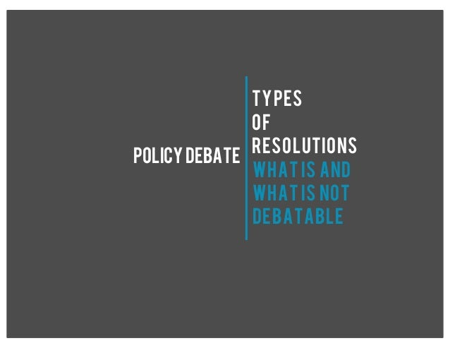 TYPES OF RESOLUTIONS POLICYDEBATE WHAT IS AND WHAT IS NOT DEBATABLE