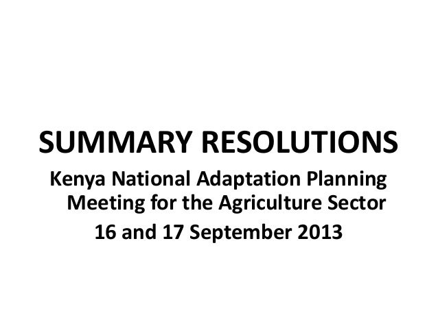 SUMMARY RESOLUTIONS Kenya National Adaptation Planning Meeting for the Agriculture Sector 16 and 17 September 2013