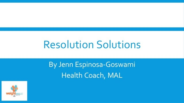 Resolution Solutions By Jenn Espinosa-Goswami Health Coach, MAL