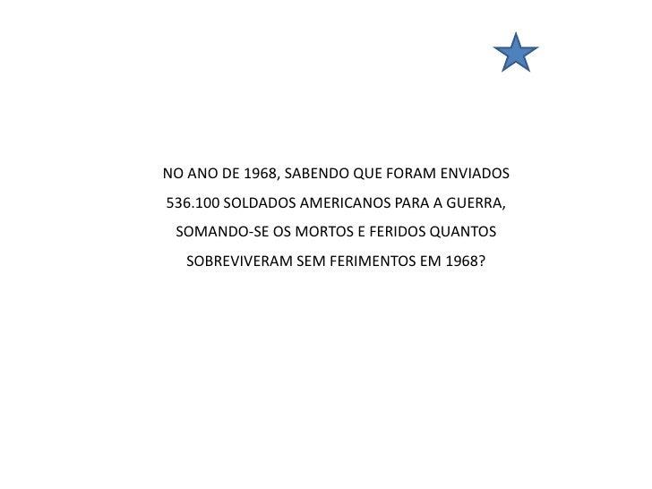 NO ANO DE 1968, SABENDO QUE FORAM ENVIADOS536.100 SOLDADOS AMERICANOS PARA A GUERRA, SOMANDO-SE OS MORTOS E FERIDOS QUANTO...