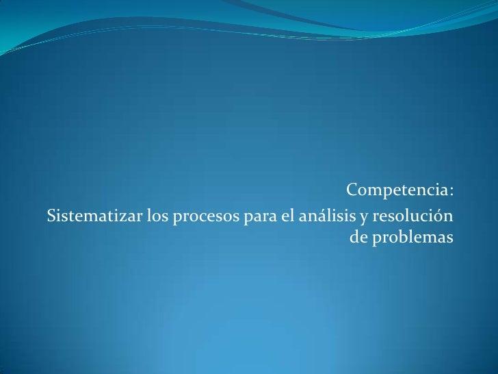 Competencia:  <br />Sistematizar los procesos para el análisis y resolución de problemas  <br />