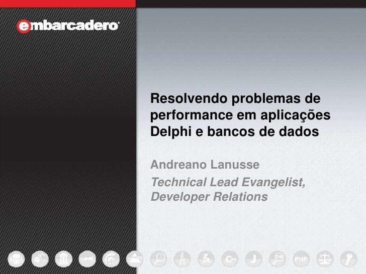 Resolvendo problemas de performance em aplicações Delphi e bancos de dados<br />Andreano Lanusse<br />Technical Lead Evang...