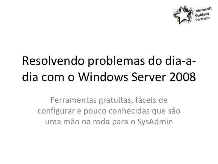Resolvendo problemas do dia-a-dia com o Windows Server 2008     Ferramentas gratuitas, fáceis de  configurar e pouco conhe...