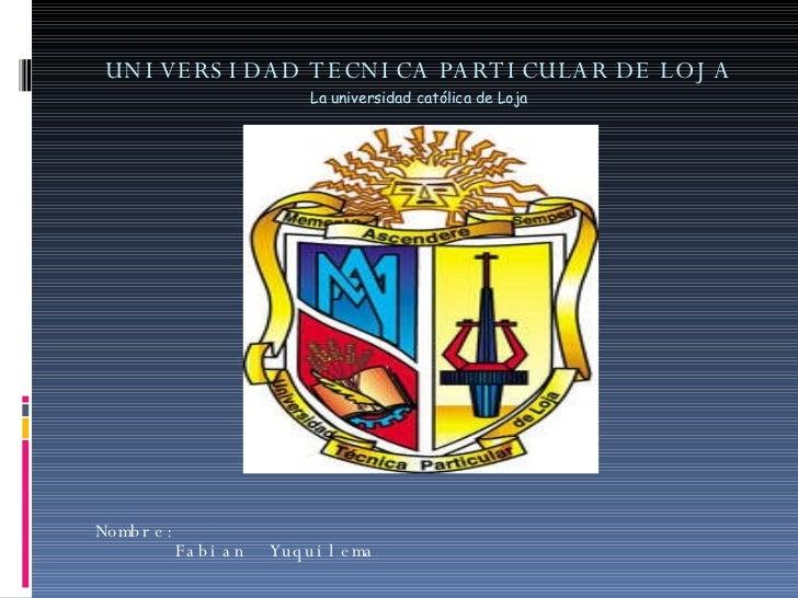 UNIVERSIDAD TECNICA PARTICULAR DE LOJA La universidad católica de Loja Nombre:  Fabian  Yuquilema