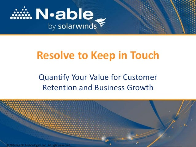 Resolve to Keep in Touch Quantify Your Value for Customer Retention and Business Growth © 2014 N-able Technologies, Inc. A...