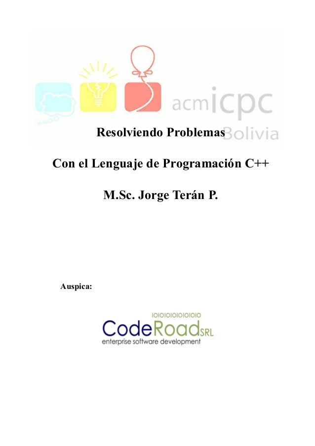 Resolviendo Problemas Con el Lenguaje de Programación C++ M.Sc. Jorge Terán P. Auspica:
