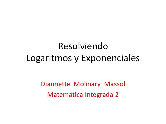 ResolviendoLogaritmos y Exponenciales   Diannette Molinary Massol     Matemática Integrada 2