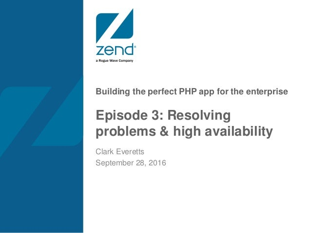 Building the perfect PHP app for the enterprise Episode 3: Resolving problems & high availability Clark Everetts September...