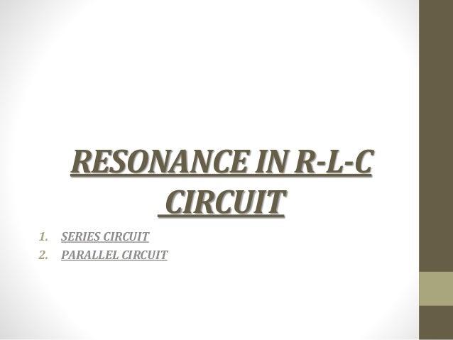 RESONANCE IN R-L-C CIRCUIT 1. SERIES CIRCUIT 2. PARALLEL CIRCUIT