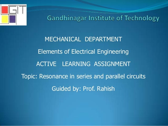 MECHANICAL DEPARTMENT Elements of Electrical Engineering ACTIVE LEARNING ASSIGNMENT Topic: Resonance in series and paralle...