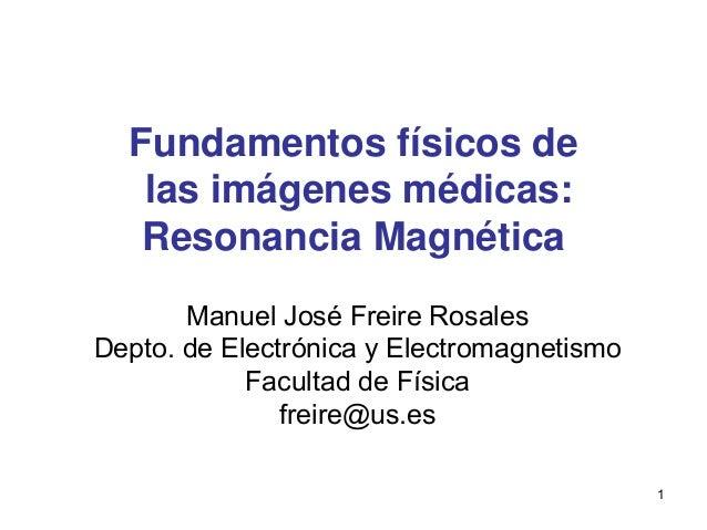 1 Fundamentos físicos de las imágenes médicas: Resonancia Magnética Manuel José Freire Rosales Depto. de Electrónica y Ele...