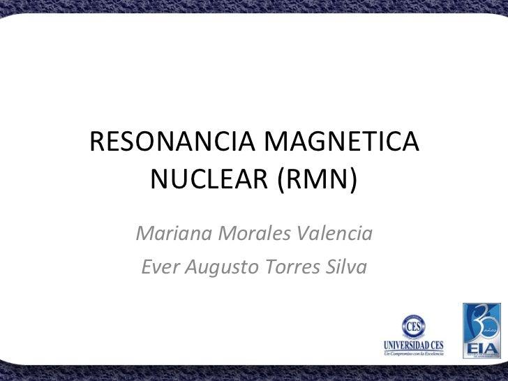RESONANCIA MAGNETICA NUCLEAR (RMN) Mariana Morales Valencia Ever Augusto Torres Silva