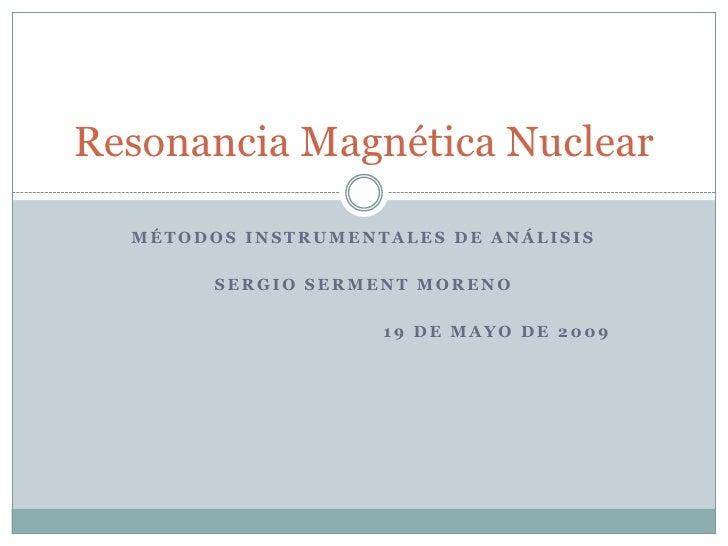 Resonancia Magnética Nuclear  MÉTODOS INSTRUMENTALES DE ANÁLISIS        SERGIO SERMENT MORENO                    19 DE MAY...