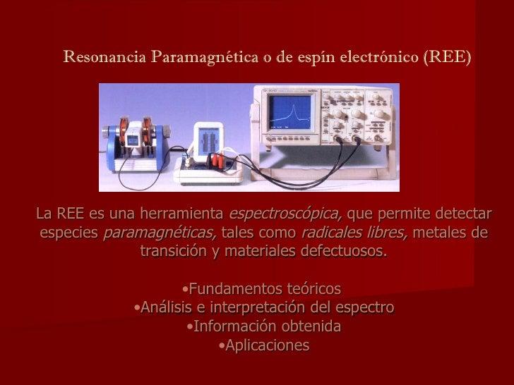 Resonancia Paramagnética o de espín electrónico (REE) <ul><li>La REE es una herramienta  espectroscópica,  que permite det...