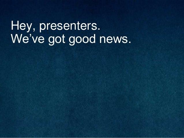 Hey, presenters. We've got good news.