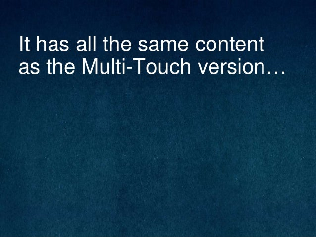 It has all the same content as the Multi-Touch version…