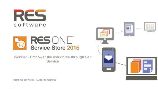 1 © 2015 RES SOFTWARE – ALL RIGHTS RESERVED Webinar - Empower the workforce through Self Service