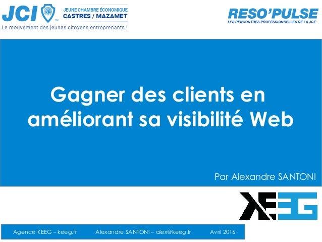Gagner des clients en améliorant sa visibilité Web Agence KEEG – keeg.fr Alexandre SANTONI – alex@keeg.fr Avril 2016 Par A...