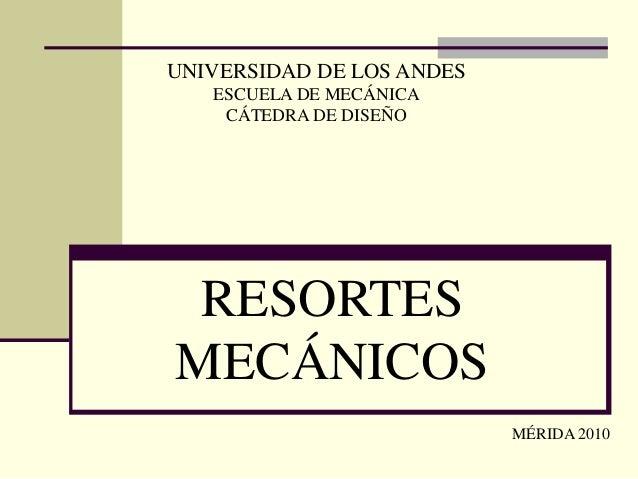 UNIVERSIDAD DE LOS ANDES ESCUELA DE MECÁNICA CÁTEDRA DE DISEÑO RESORTES MECÁNICOS MÉRIDA 2010