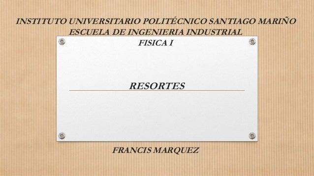 INSTITUTO UNIVERSITARIO POLITÉCNICO SANTIAGO MARIÑO ESCUELA DE INGENIERIA INDUSTRIAL FISICA I RESORTES FRANCIS MARQUEZ