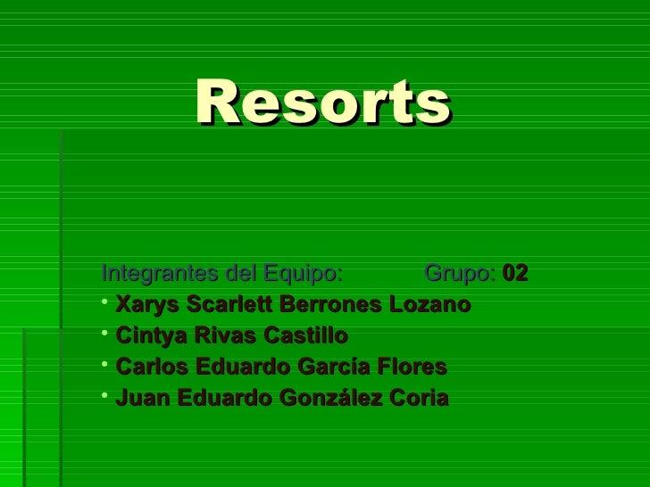 Resorts <ul><li>Integrantes del Equipo: Grupo:  02 </li></ul><ul><li>Xarys Scarlett Berrones Lozano </li></ul><ul><li>Cint...