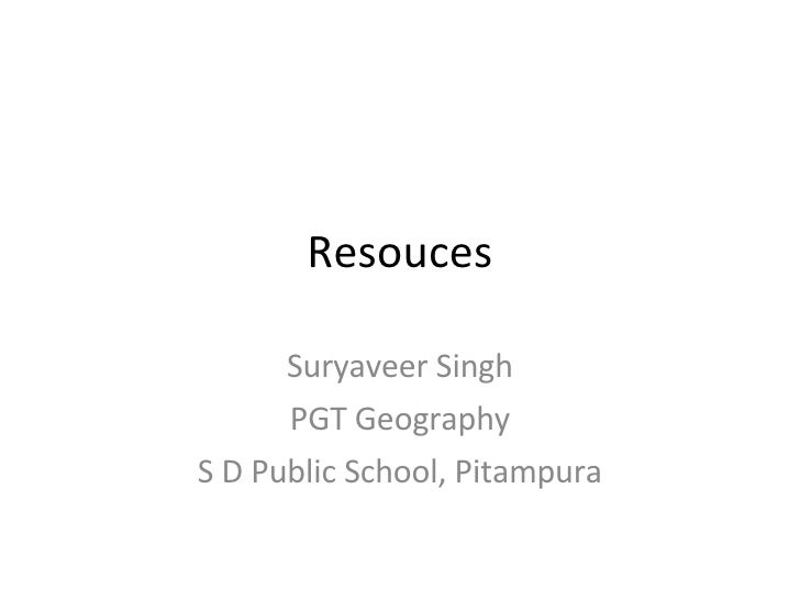 Resouces Suryaveer Singh PGT Geography S D Public School, Pitampura