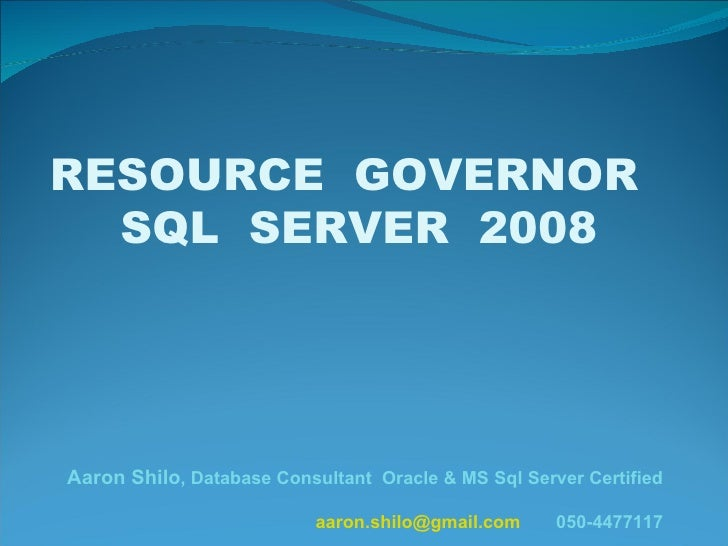RESOURCE  GOVERNOR  SQL  SERVER  2008 Aaron Shilo , Database Consultant  Oracle & MS Sql Server Certified [email_address] ...