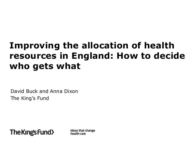 Improving the allocation of healthresources in England: How to decidewho gets whatDavid Buck and Anna DixonThe King's Fund