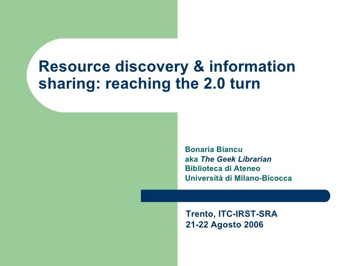 Resource discovery & information sharing: reaching the 2.0 turn Bonaria Biancu  aka  The Geek Librarian Biblioteca di Aten...