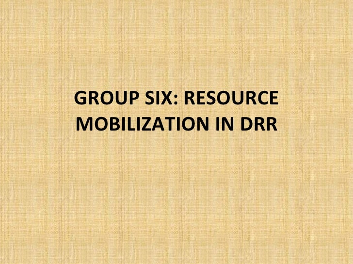 GROUP SIX: RESOURCE MOBILIZATION IN DRR