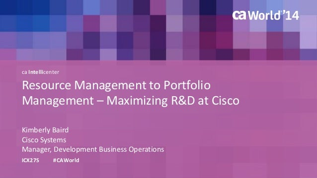 ca Intellicenter Resource Management to Portfolio Management – Maximizing R&D at Cisco Kimberly Baird ICX27S #CAWorld Cisc...