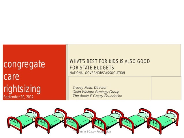 1 congregate care rightsizing September 20, 2012 WHAT'S BEST FOR KIDS IS ALSO GOOD FOR STATE BUDGETS NATIONAL GOVERNORS'AS...