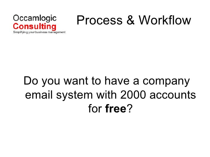 Process & Workflow <ul><li>Do you want to have a company email system with 2000 accounts for  free ? </li></ul>