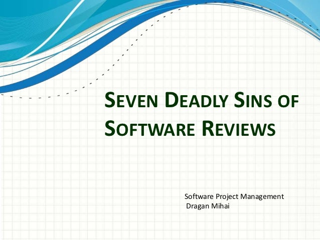 SEVEN DEADLY SINS OFSOFTWARE REVIEWS        Software Project Management        Dragan Mihai