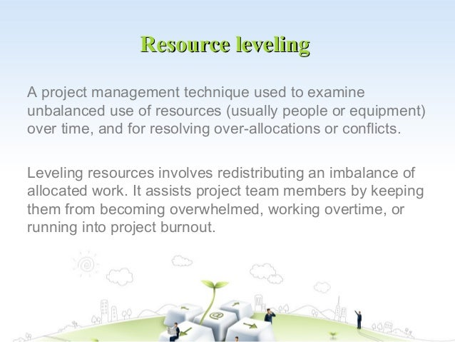 Resource levelingA project management technique used to examineunbalanced use of resources (usually people or equipment)ov...