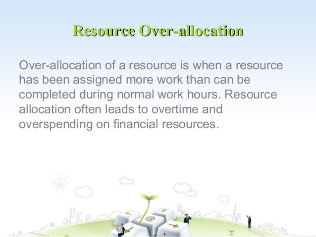 Resource Over-allocationOver-allocation of a resource is when a resourcehas been assigned more work than can becompleted d...