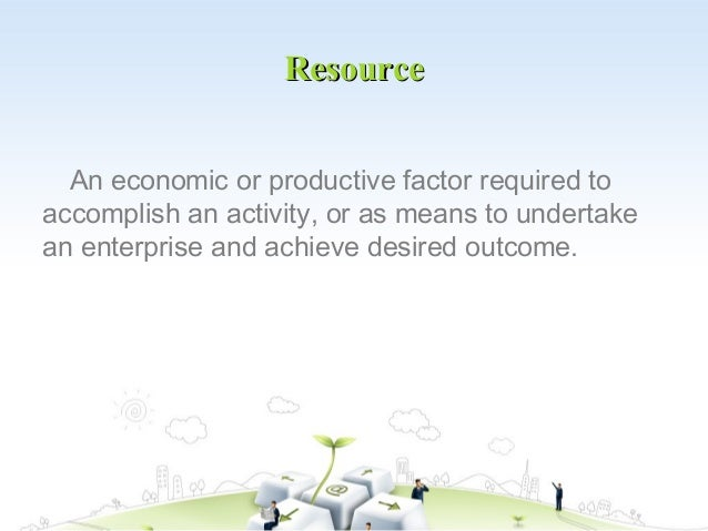 Resource  An economic or productive factor required toaccomplish an activity, or as means to undertakean enterprise and ac...