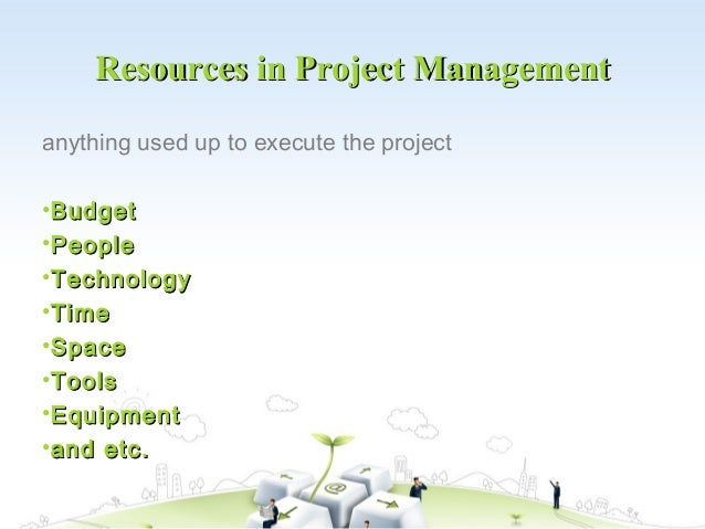 Resources in Project Managementanything used up to execute the project•Budget•People•Technology•Time•Space•Tools•Equipment...