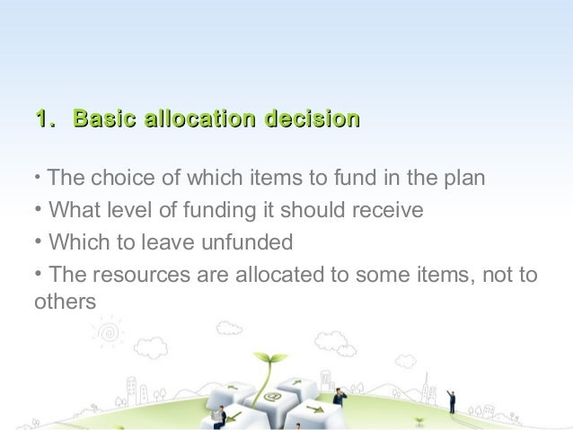 1. Basic allocation decision• The choice of which items to fund in the plan• What level of funding it should receive• Whic...
