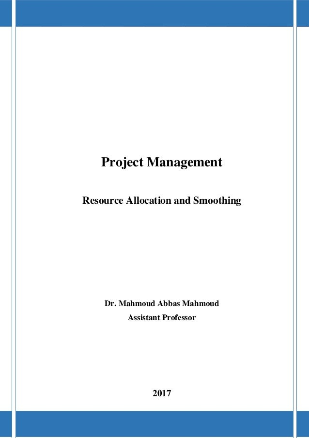 Project Management 2017 Dr. Mahmoud Abbas Mahmoud 0 Project Management Resource Allocation and Smoothing Dr. Mahmoud Abbas...